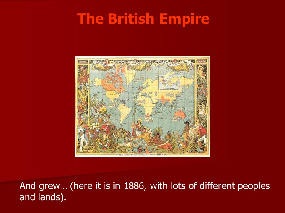 The British Empire And grew… (here it is in 1886, with lots of different peoples and lands).