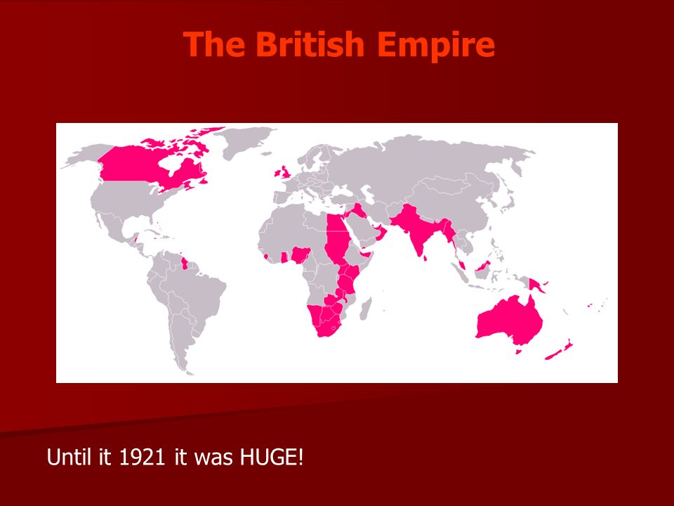 The British Empire Until it 1921 it was HUGE!