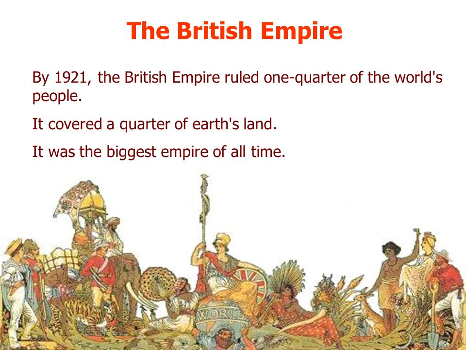 The British Empire By 1921, the British Empire ruled one-quarter of the world s people. It covered a quarter of earth s land.