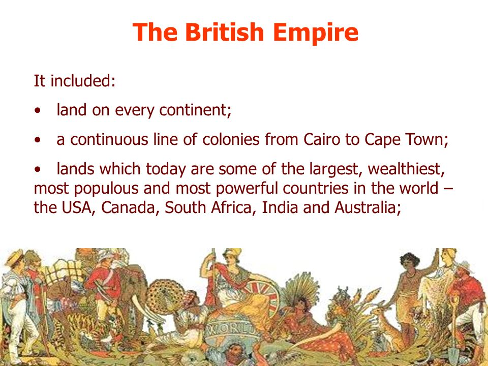 The British Empire It included: land on every continent;