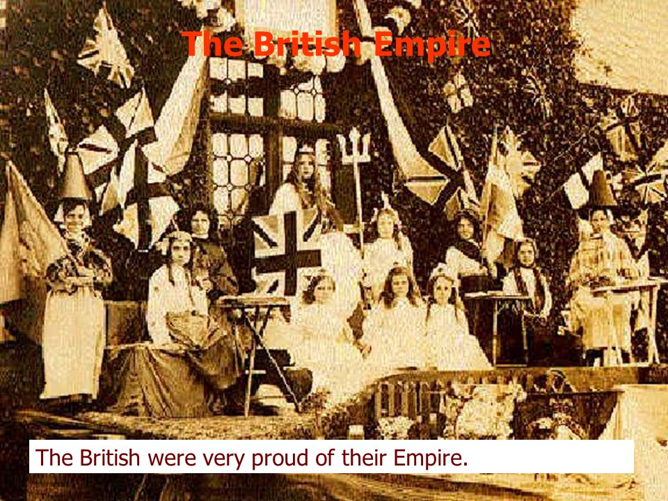 The British Empire The British were very proud of their Empire.