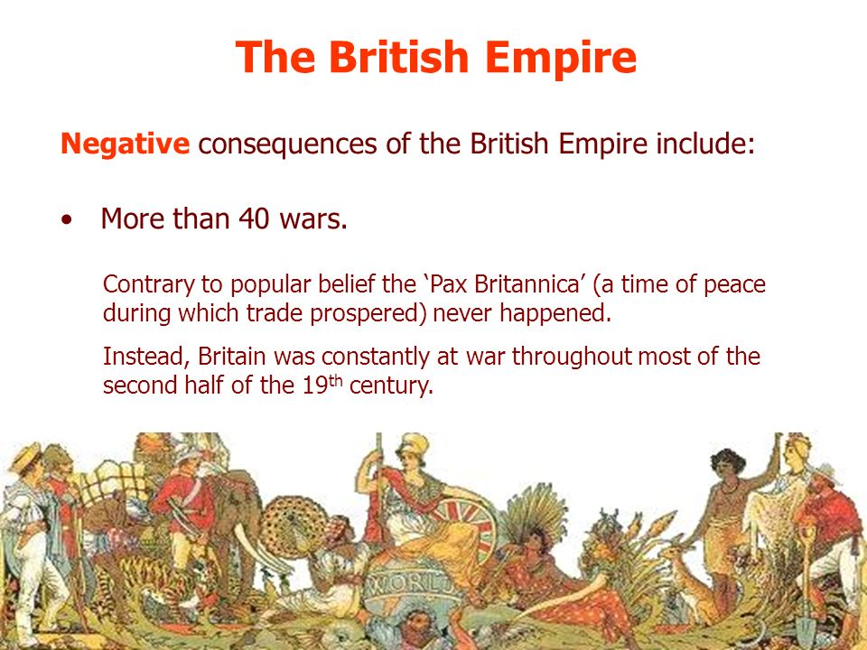 The British Empire Negative consequences of the British Empire include: More than 40 wars.