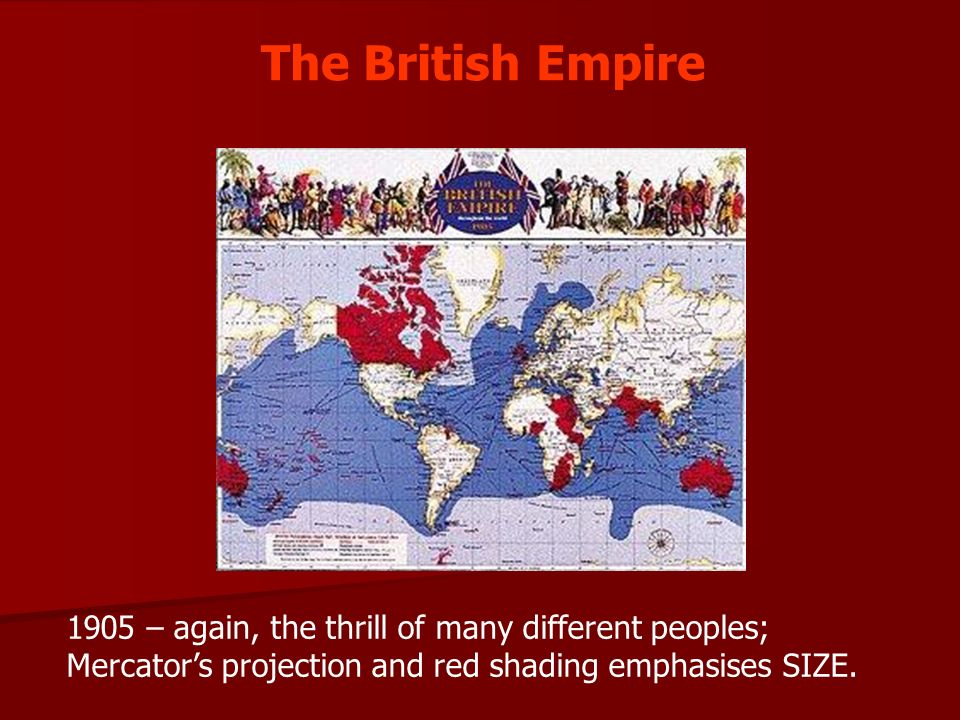 The British Empire 1905 – again, the thrill of many different peoples; Mercator's projection and red shading emphasises SIZE.