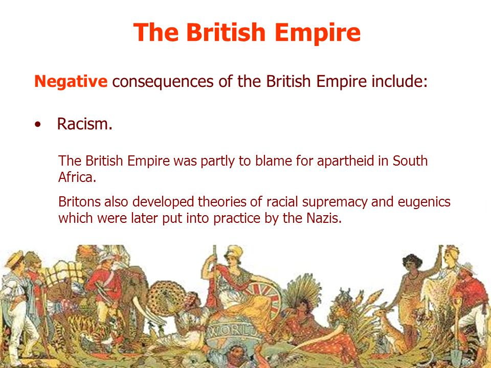 The British Empire Negative consequences of the British Empire include: Racism.