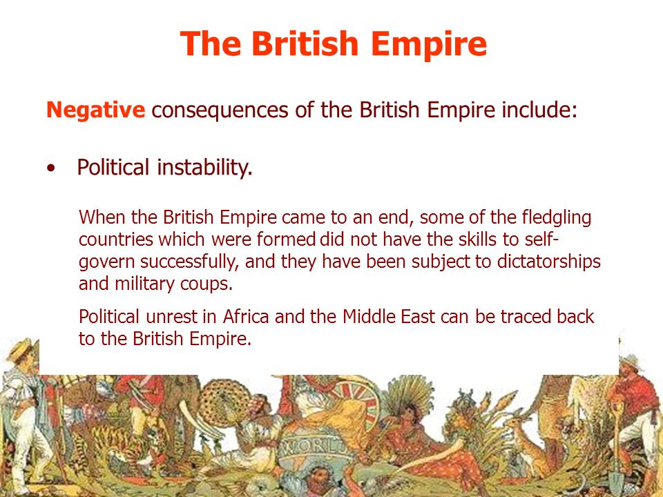 The British Empire Negative consequences of the British Empire include: Political instability.