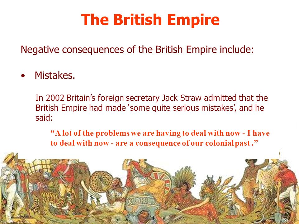 The British Empire Negative consequences of the British Empire include: Mistakes.