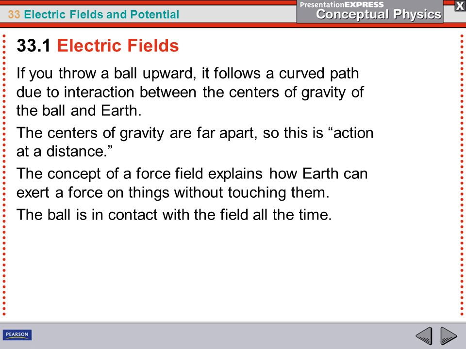 33.1 Electric Fields If you throw a ball upward, it follows a curved path due to interaction between the centers of gravity of the ball and Earth.