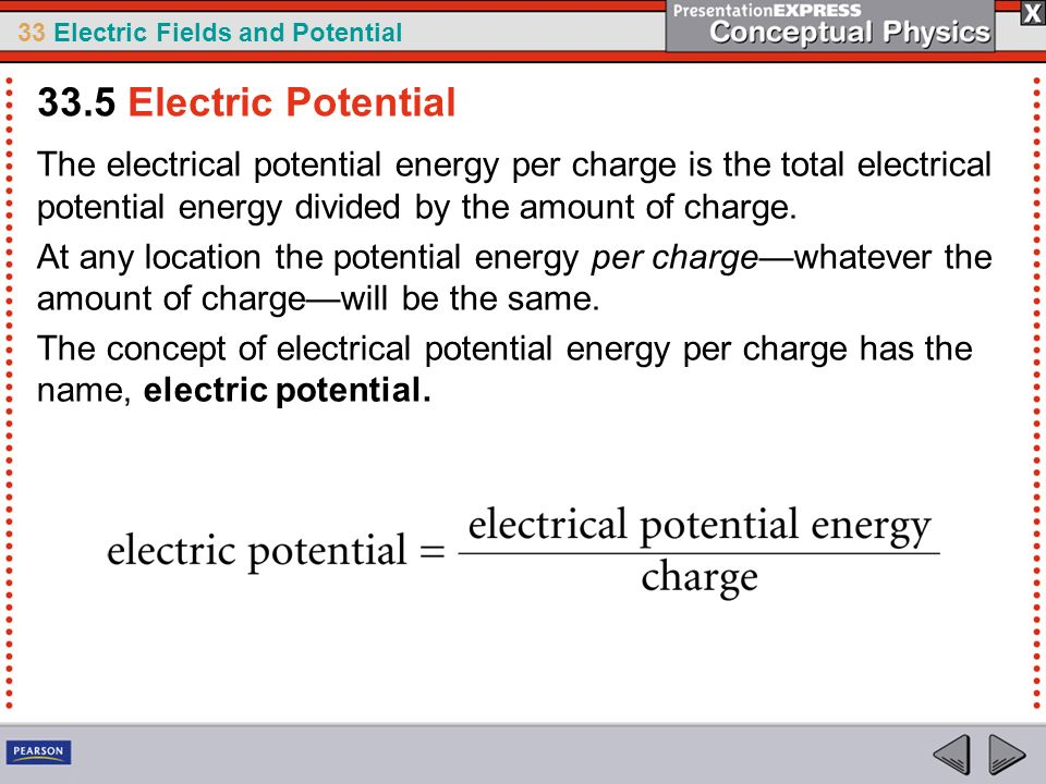 33.5 Electric Potential The electrical potential energy per charge is the total electrical potential energy divided by the amount of charge.