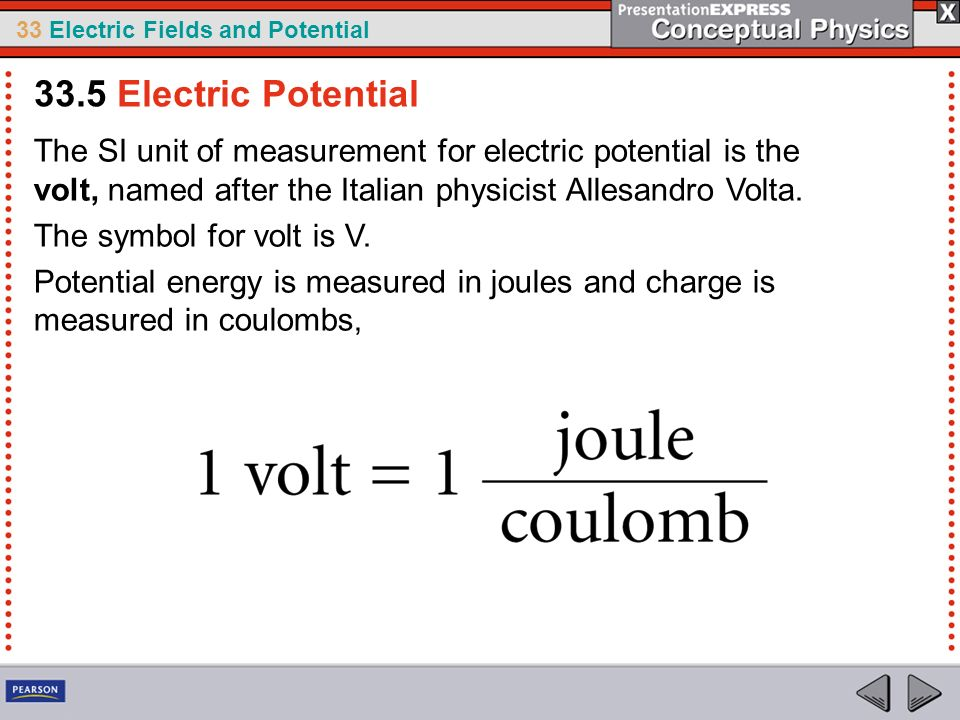33.5 Electric Potential The SI unit of measurement for electric potential is the volt, named after the Italian physicist Allesandro Volta.