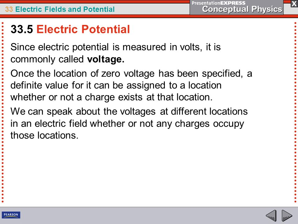 33.5 Electric Potential Since electric potential is measured in volts, it is commonly called voltage.