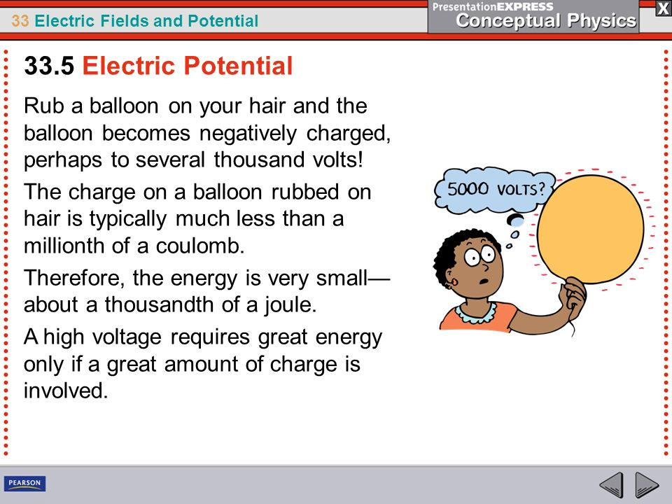 33.5 Electric Potential Rub a balloon on your hair and the balloon becomes negatively charged, perhaps to several thousand volts!