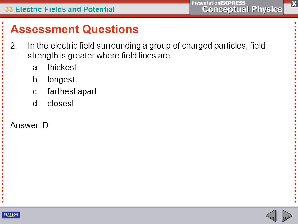 Assessment Questions In the electric field surrounding a group of charged particles, field strength is greater where field lines are.