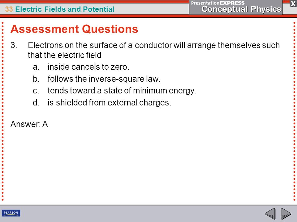 Assessment Questions Electrons on the surface of a conductor will arrange themselves such that the electric field.