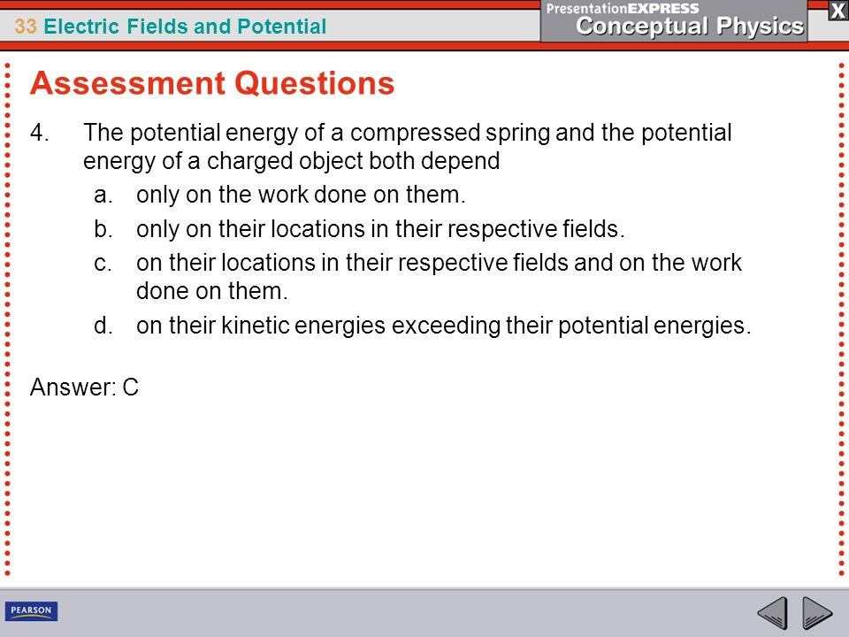 Assessment Questions The potential energy of a compressed spring and the potential energy of a charged object both depend.