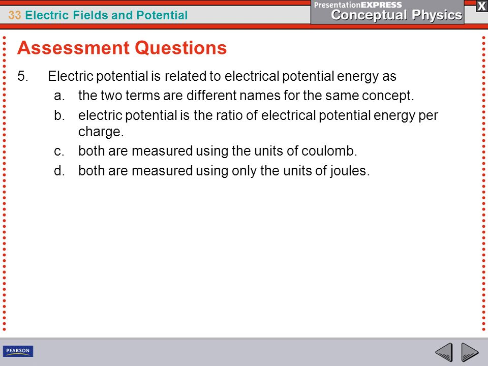 Assessment Questions Electric potential is related to electrical potential energy as. the two terms are different names for the same concept.