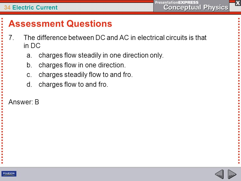 Assessment Questions The difference between DC and AC in electrical circuits is that in DC. charges flow steadily in one direction only.