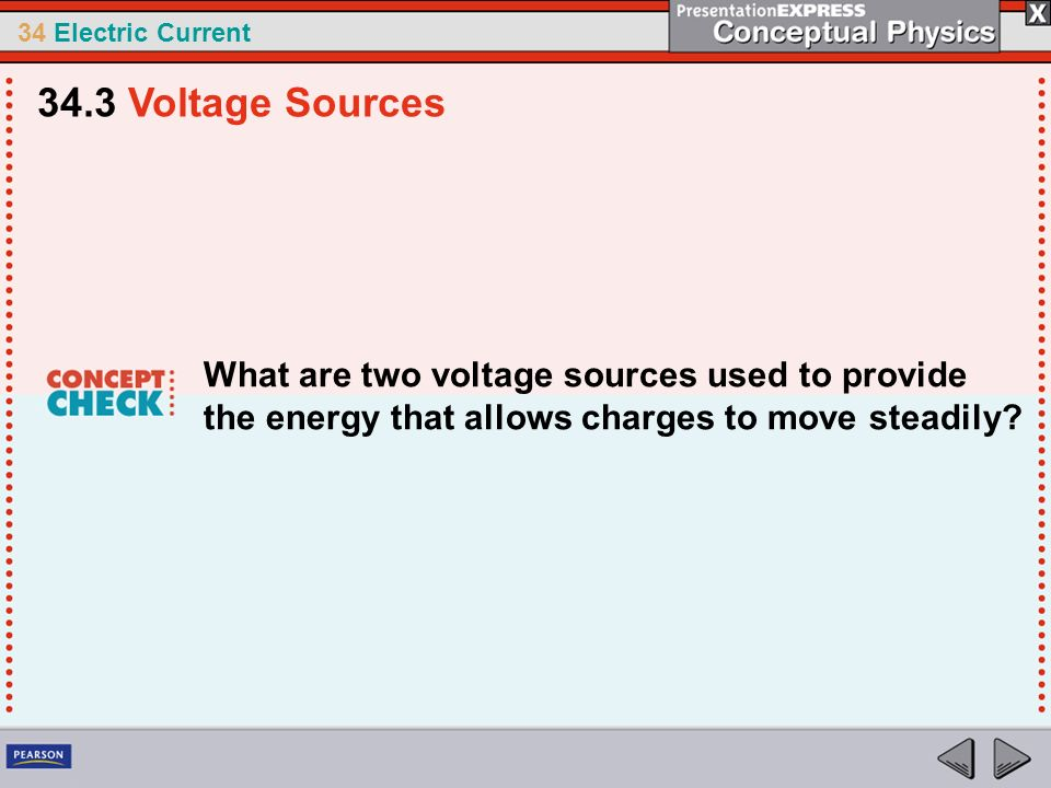 34.3 Voltage Sources What are two voltage sources used to provide the energy that allows charges to move steadily