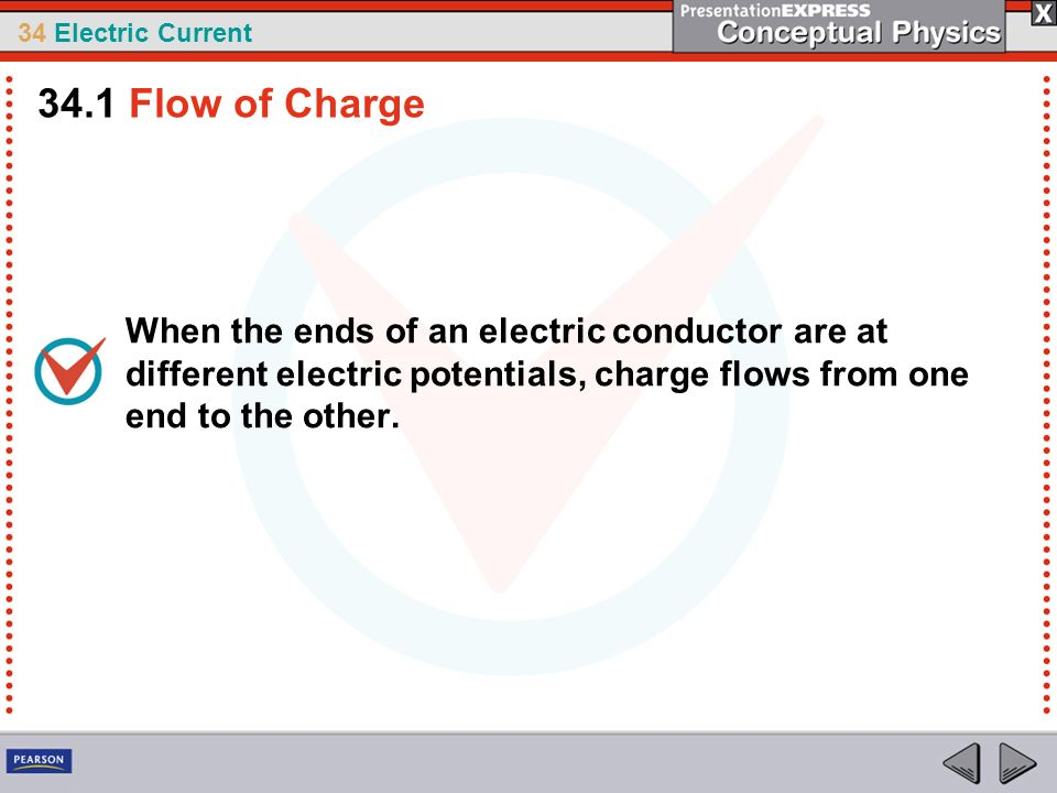 34.1 Flow of Charge When the ends of an electric conductor are at different electric potentials, charge flows from one end to the other.