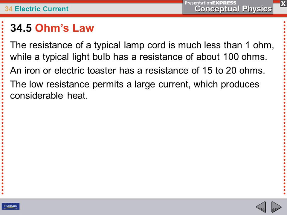 34.5 Ohm's Law The resistance of a typical lamp cord is much less than 1 ohm, while a typical light bulb has a resistance of about 100 ohms.
