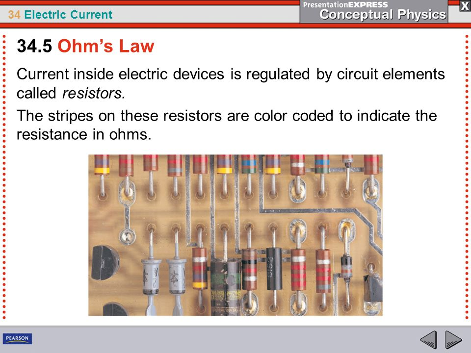 34.5 Ohm's Law Current inside electric devices is regulated by circuit elements called resistors.