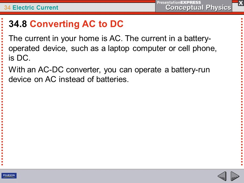 34.8 Converting AC to DC The current in your home is AC. The current in a battery-operated device, such as a laptop computer or cell phone, is DC.