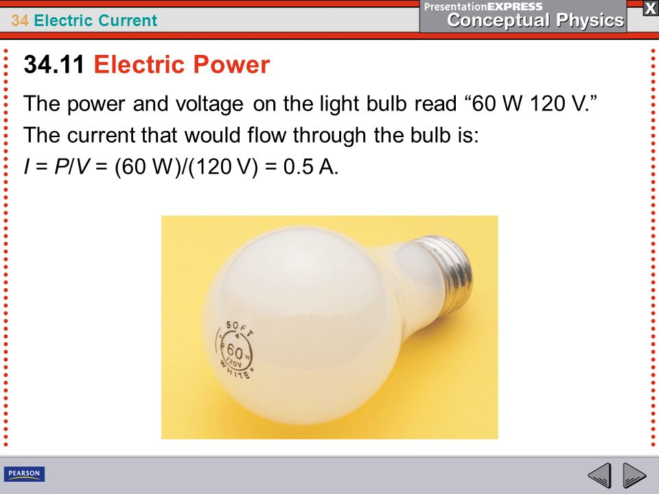 34.11 Electric Power The power and voltage on the light bulb read 60 W 120 V. The current that would flow through the bulb is: