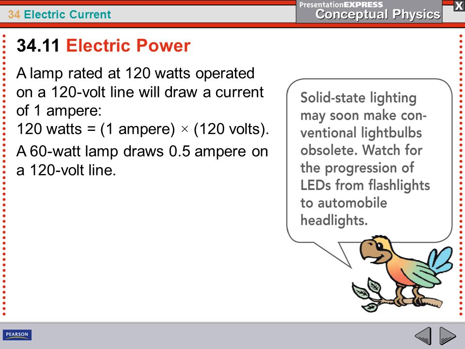34.11 Electric Power A lamp rated at 120 watts operated on a 120-volt line will draw a current of 1 ampere: 120 watts = (1 ampere) × (120 volts).