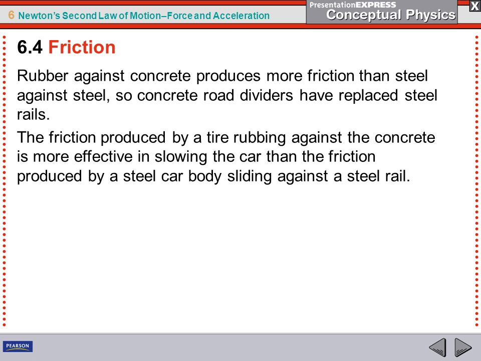 6.4 Friction Rubber against concrete produces more friction than steel against steel, so concrete road dividers have replaced steel rails.