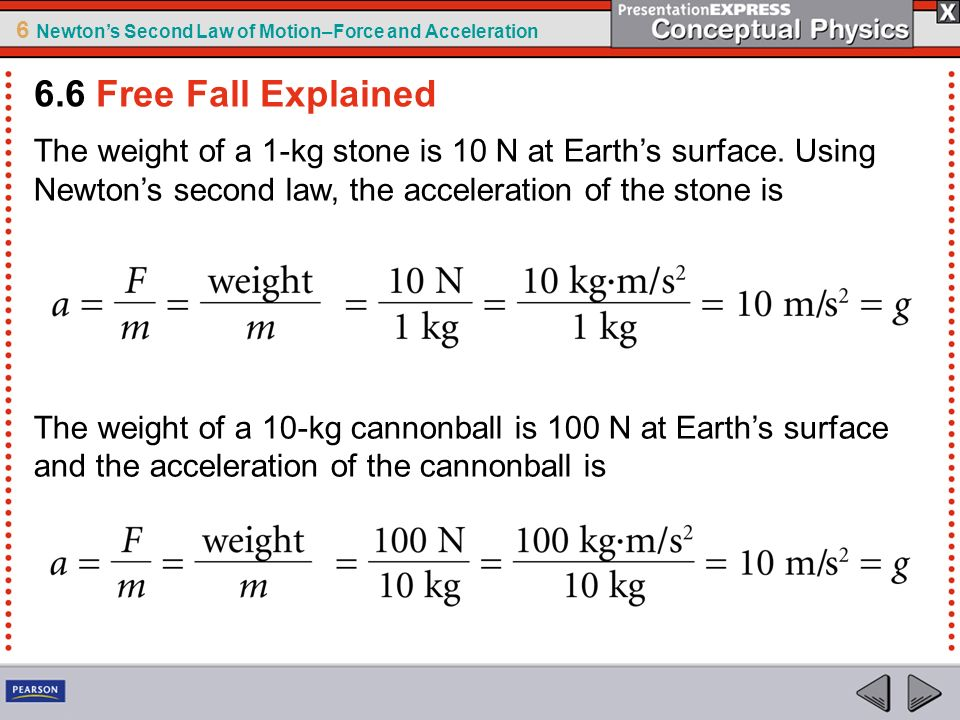 6.6 Free Fall Explained The weight of a 1-kg stone is 10 N at Earth's surface. Using Newton's second law, the acceleration of the stone is.