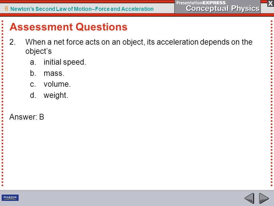 Assessment Questions When a net force acts on an object, its acceleration depends on the object's. initial speed.