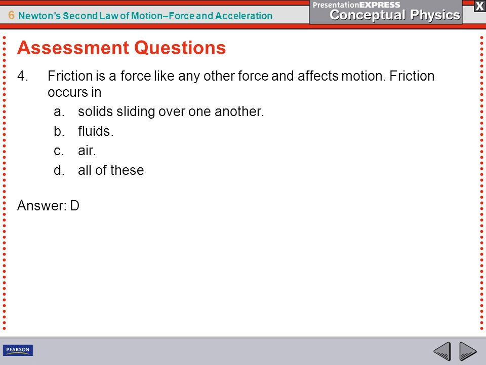 Assessment Questions Friction is a force like any other force and affects motion. Friction occurs in.