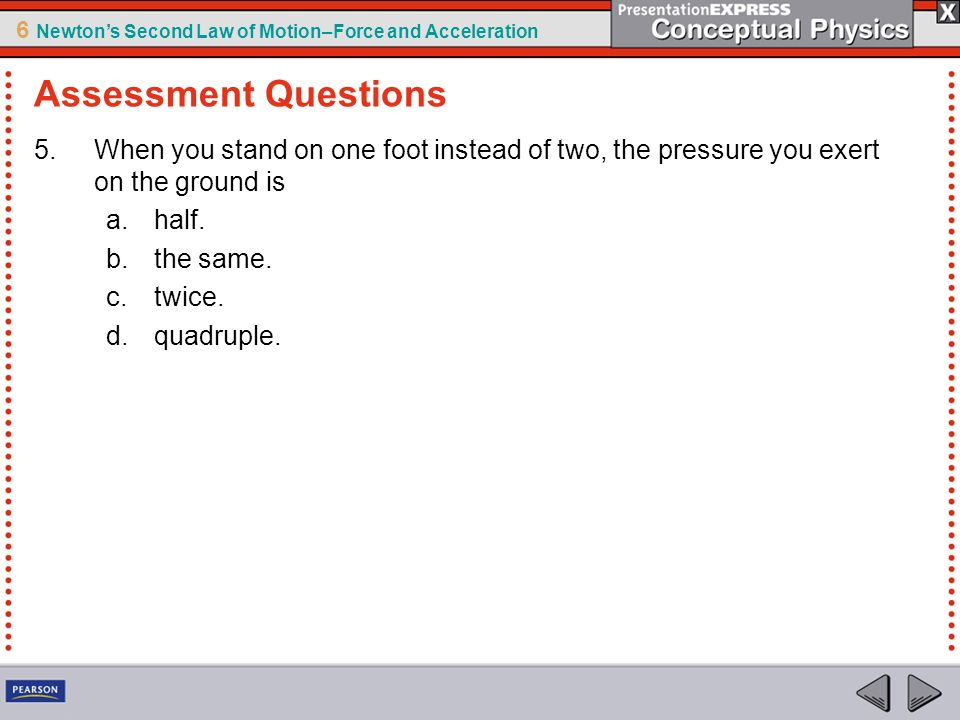 Assessment Questions When you stand on one foot instead of two, the pressure you exert on the ground is.