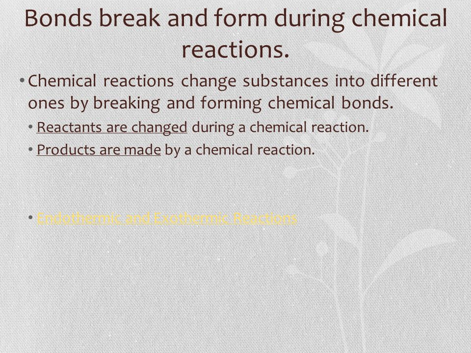 Bonds break and form during chemical reactions.