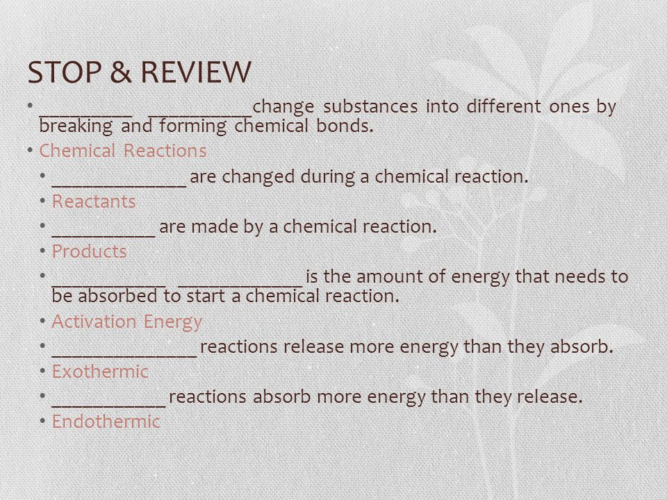 STOP & REVIEW _________ __________change substances into different ones by breaking and forming chemical bonds.