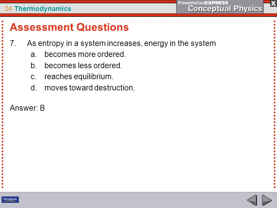 Assessment Questions As entropy in a system increases, energy in the system. becomes more ordered.