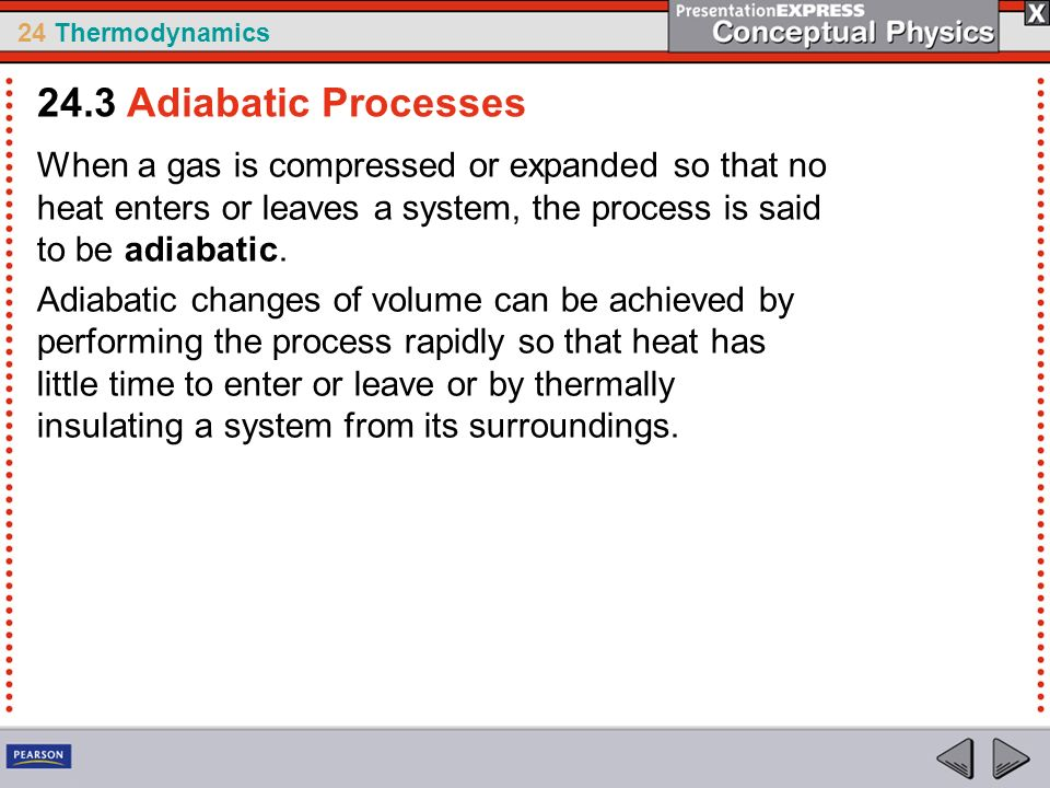 24.3 Adiabatic Processes When a gas is compressed or expanded so that no heat enters or leaves a system, the process is said to be adiabatic.
