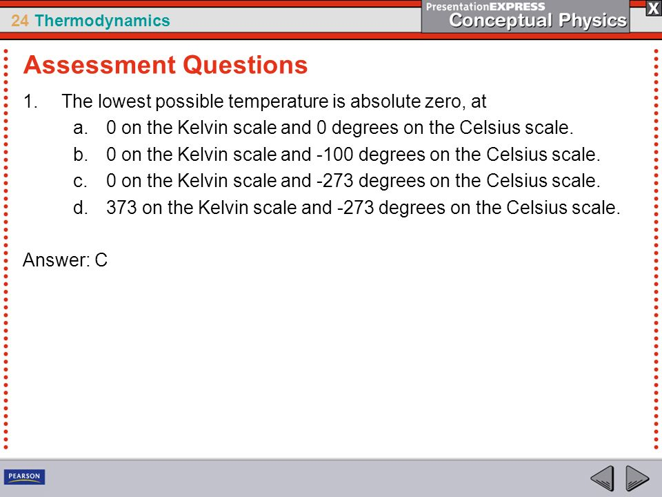 Assessment Questions The lowest possible temperature is absolute zero, at. 0 on the Kelvin scale and 0 degrees on the Celsius scale.