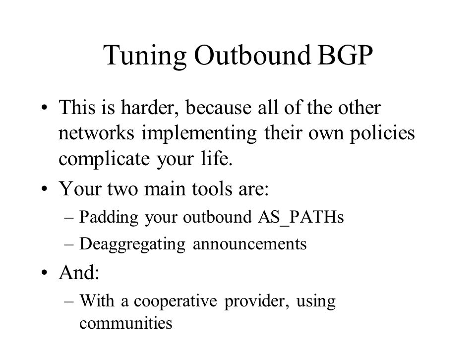 Tuning Outbound BGP This is harder, because all of the other networks implementing their own policies complicate your life.