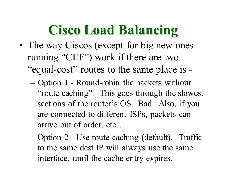Cisco Load Balancing The way Ciscos (except for big new ones running CEF ) work if there are two equal-cost routes to the same place is -