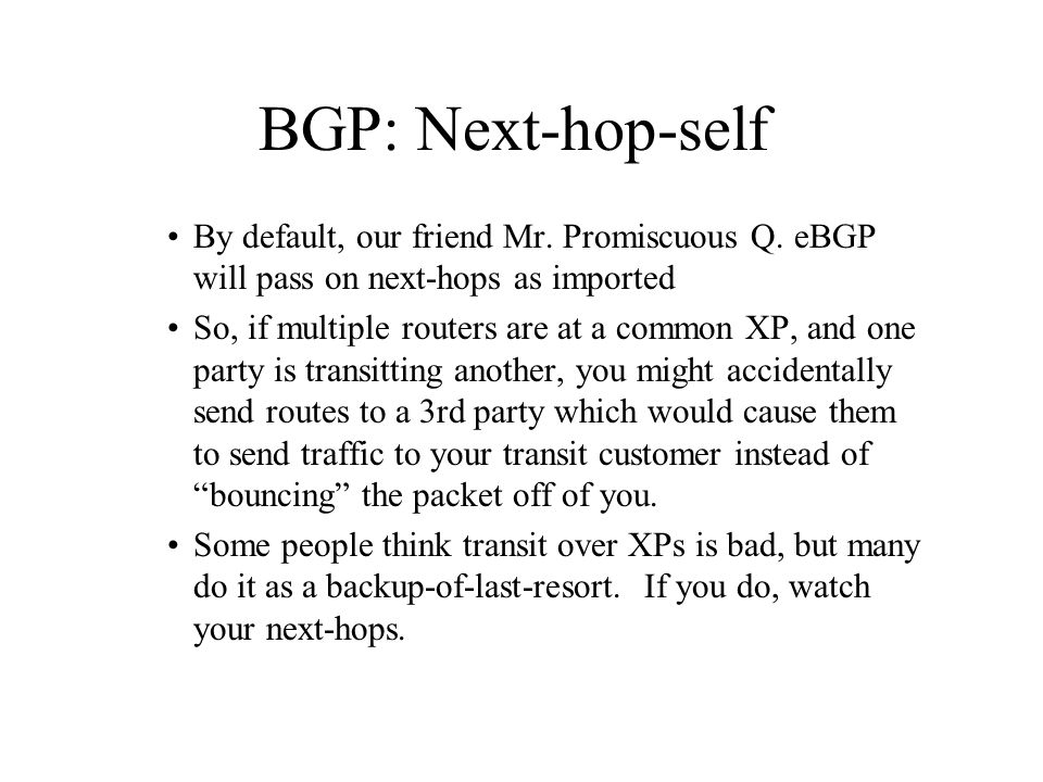 BGP: Next-hop-self By default, our friend Mr. Promiscuous Q. eBGP will pass on next-hops as imported.