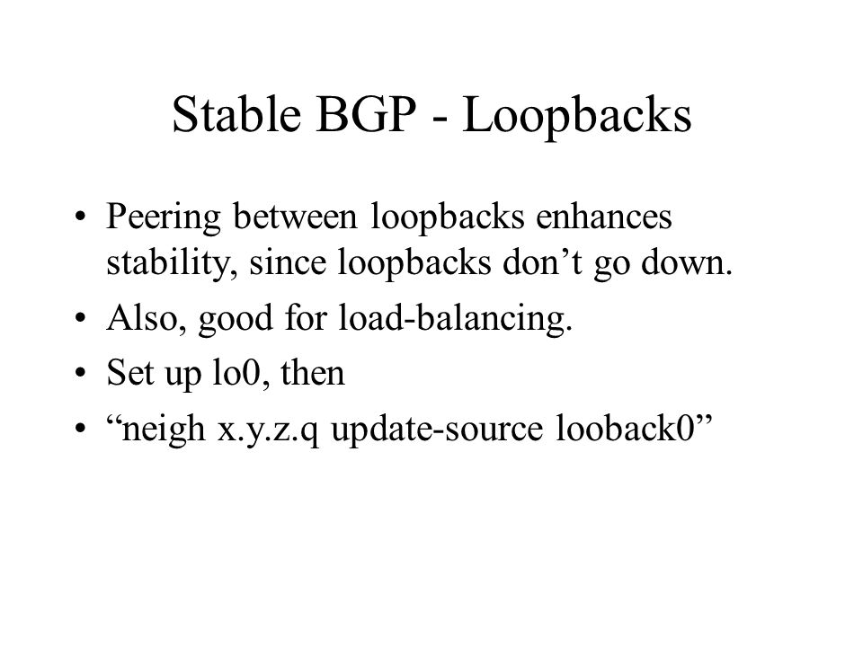 Stable BGP - Loopbacks Peering between loopbacks enhances stability, since loopbacks don't go down.