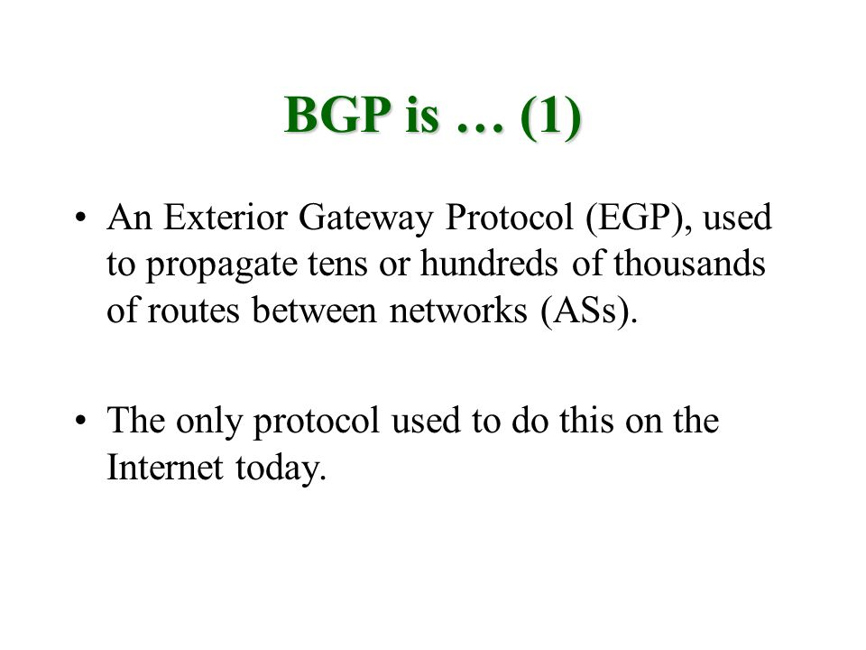 BGP is … (1) An Exterior Gateway Protocol (EGP), used to propagate tens or hundreds of thousands of routes between networks (ASs).