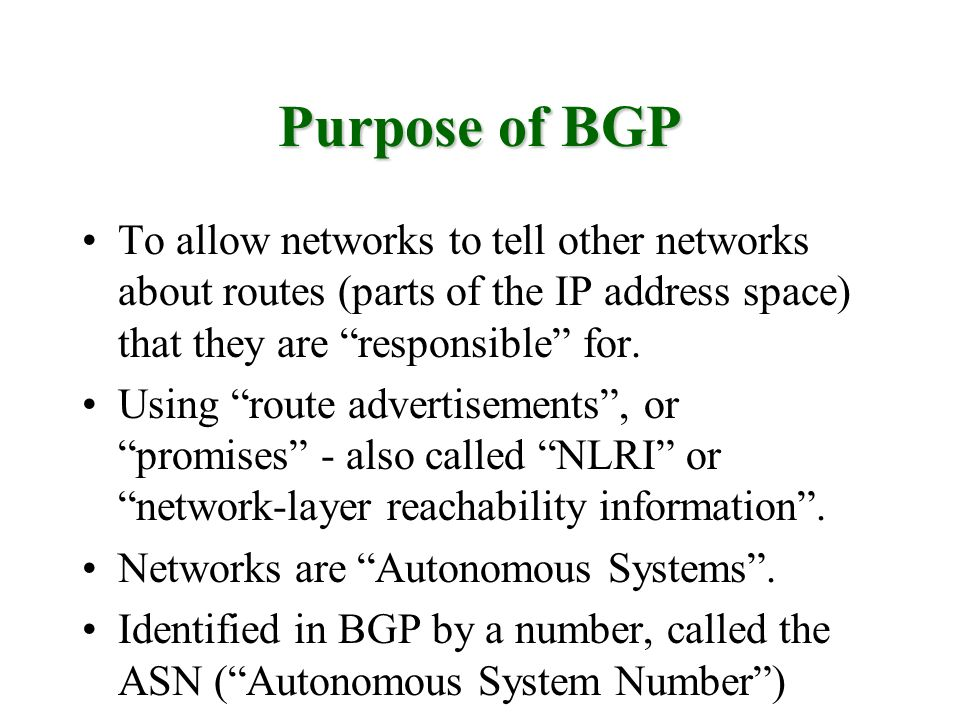 Purpose of BGP To allow networks to tell other networks about routes (parts of the IP address space) that they are responsible for.