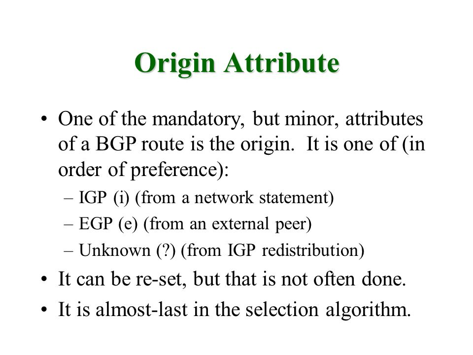Origin Attribute One of the mandatory, but minor, attributes of a BGP route is the origin. It is one of (in order of preference):