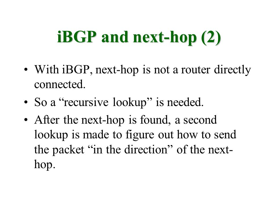 iBGP and next-hop (2) With iBGP, next-hop is not a router directly connected. So a recursive lookup is needed.