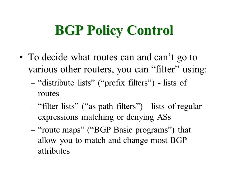 BGP Policy Control To decide what routes can and can't go to various other routers, you can filter using: