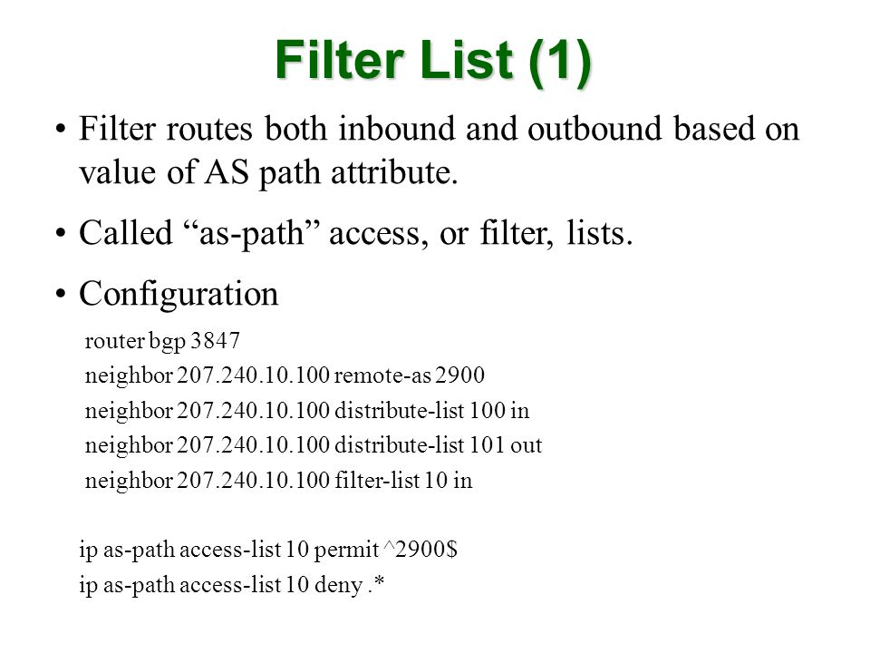 Filter List (1) Filter routes both inbound and outbound based on value of AS path attribute. Called as-path access, or filter, lists.