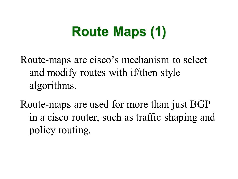 Route Maps (1) Route-maps are cisco's mechanism to select and modify routes with if/then style algorithms.