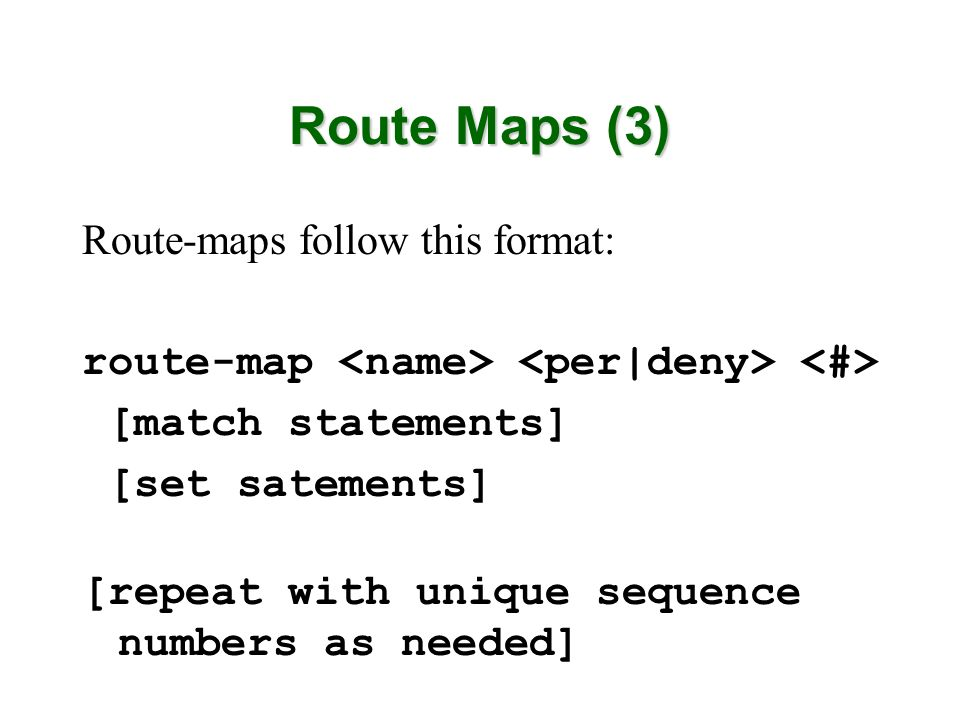 Route Maps (3) Route-maps follow this format: