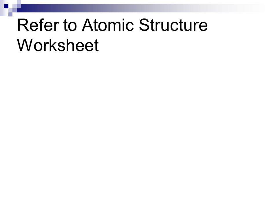 Refer to Atomic Structure Worksheet